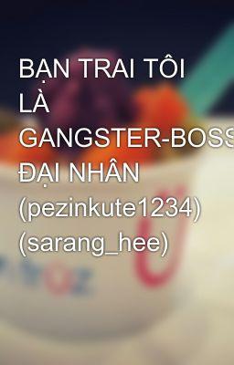 BẠN TRAI TÔI LÀ GANGSTER-BOSS ĐẠI NHÂN (pezinkute1234) (sarang_hee)