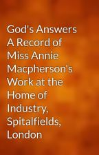 God's Answers A Record of Miss Annie Macpherson's Work at the Home of Industry, Spitalfields, London by gutenberg