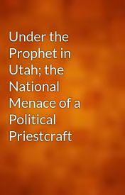 Under the Prophet in Utah; the National Menace of a Political Priestcraft by gutenberg