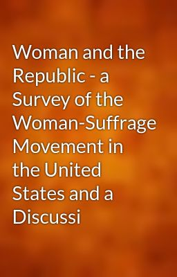 Woman and the Republic - a Survey of the Woman-Suffrage Movement in the United States and a Discussi