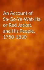 An Account of Sa-Go-Ye-Wat-Ha, or Red Jacket, and His People, 1750-1830 by gutenberg