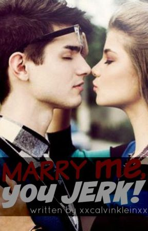 Marry Me, You Jerk! (ON-HOLD) by xxcalvinkleinxx