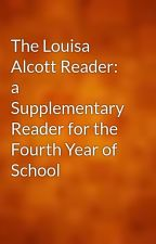 The Louisa Alcott Reader: a Supplementary Reader for the Fourth Year of School by gutenberg