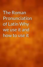 The Roman Pronunciation of Latin Why we use it and how to use it by gutenberg