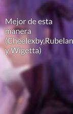 Mejor de esta manera (Cheelexby,Rubelangel y Wigetta) by anshie-17