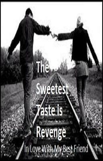 The Sweetest Taste is Revenge [In Love With My Best Friend] {Watty Awards}