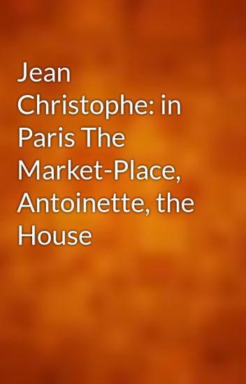 Jean Christophe: in Paris The Market-Place, Antoinette, the House