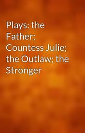 Plays: the Father; Countess Julie; the Outlaw; the Stronger by gutenberg