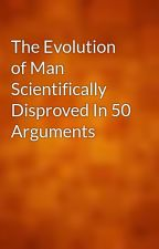 The Evolution of Man Scientifically Disproved In 50 Arguments by gutenberg