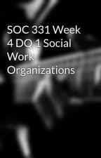 SOC 331 Week 4 DQ 1 Social Work Organizations by bunktafesla1972