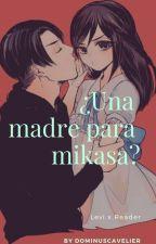 ¿una madre para Mikasa?-(Levi x Reader) by GabrielleRosen25