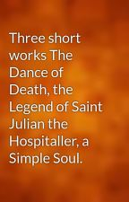 Three short works The Dance of Death, the Legend of Saint Julian the Hospitaller, a Simple Soul. by gutenberg