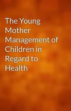 The Young Mother Management of Children in Regard to Health by gutenberg