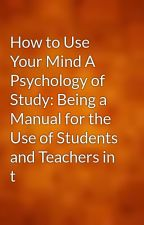How to Use Your Mind A Psychology of Study: Being a Manual for the Use of Students and Teachers in t by gutenberg