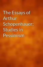 The Essays of Arthur Schopenhauer; Studies in Pessimism by gutenberg