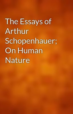 the essays of arthur schopenhauer on human nature gutenberg the essays of arthur schopenhauer on human nature gutenberg wattpad