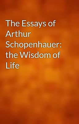 the essays of arthur schopenhauer the wisdom of life The essays of arthur schopenhauer: the wisdom of life arthur schopenhauer the project gutenberg ebook of the essays of arthur schopenhauer: the wisdom of life, by.