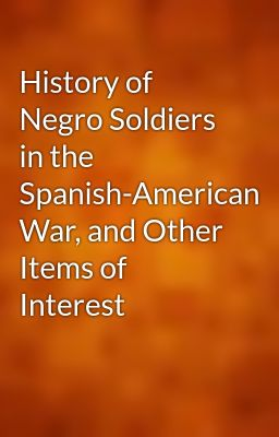 History of Negro Soldiers in the Spanish-American War, and Other Items of Interest
