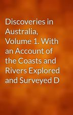 Discoveries in Australia, Volume 1. With an Account of the Coasts and Rivers Explored and Surveyed D by gutenberg