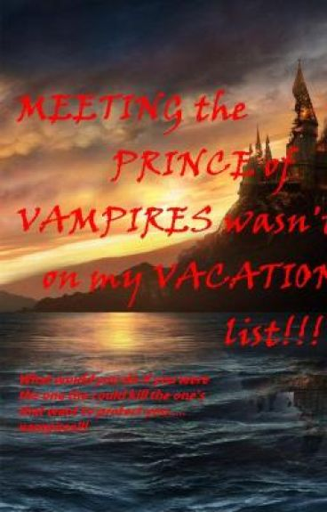 Meeting the PRINCE of VAMPIRES was not on my VACATION LIST!!!!!