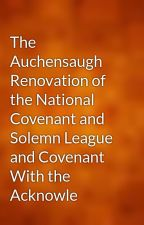 The Auchensaugh Renovation of the National Covenant and Solemn League and Covenant With the Acknowle by gutenberg