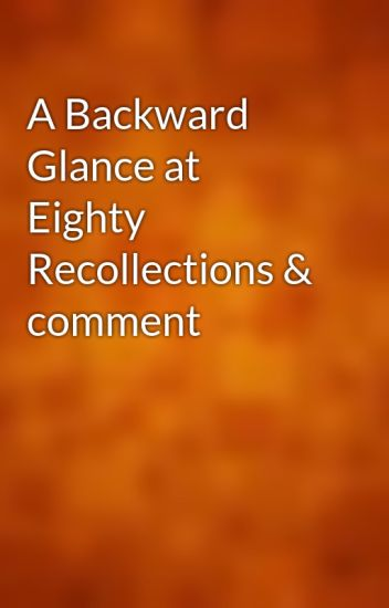 A Backward Glance at Eighty Recollections & comment
