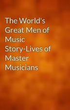 The World's Great Men of Music Story-Lives of Master Musicians by gutenberg