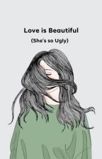 Love is Beautiful (She's so Ugly) by LonelyinNeverland