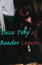 ticci toby x reader lemon by CuteHybristophiliac