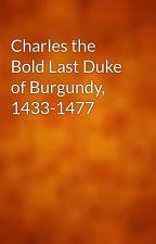 Charles the Bold Last Duke of Burgundy, 1433-1477 by gutenberg