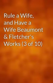Rule a Wife  and Have a Wife Beaumont & Fletcher's Works (3 of 10) by gutenberg