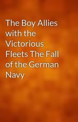 The Boy Allies with the Victorious Fleets The Fall of the German Navy by gutenberg