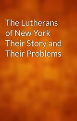 The Lutherans of New York Their Story and Their Problems by gutenberg