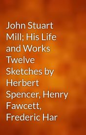John Stuart Mill; His Life and Works Twelve Sketches by Herbert Spencer  Henry Fawcett  Frederic Har by gutenberg