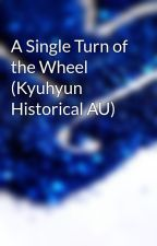 A Single Turn of the Wheel (Kyuhyun Historical AU) by phoenixwarrior