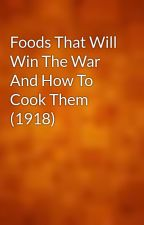 Foods That Will Win The War And How To Cook Them (1918) by gutenberg