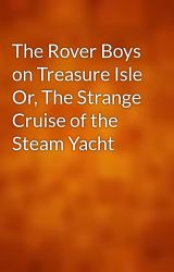 The Rover Boys on Treasure Isle Or  The Strange Cruise of the Steam Yacht by gutenberg