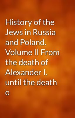 History of the Jews in Russia and Poland. Volume II From the death of Alexander I. until the death o