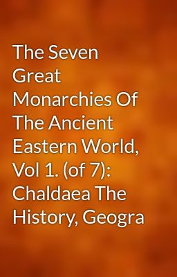 The Seven Great Monarchies Of The Ancient Eastern World, Vol 1. (of 7): Chaldaea The History, Geogra