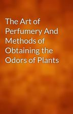The Art of Perfumery And Methods of Obtaining the Odors of Plants by gutenberg
