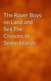 The Rover Boys on Land and Sea The Crusoes of Seven Islands by gutenberg