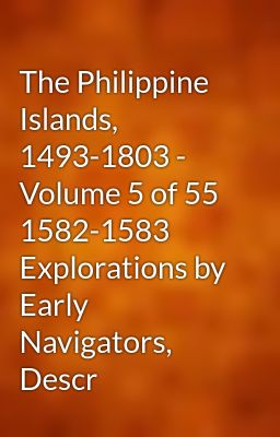 The Philippine Islands, 1493-1803 - Volume 5 of 55 1582-1583 Explorations by Early Navigators, Descr