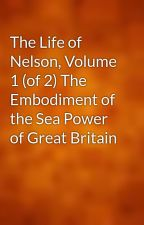 The Life of Nelson, Volume 1 (of 2) The Embodiment of the Sea Power of Great Britain by gutenberg