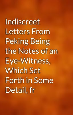 Indiscreet Letters From Peking Being the Notes of an Eye-Witness, Which Set Forth in Some Detail, fr