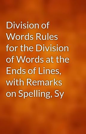 Division of Words Rules for the Division of Words at the Ends of Lines, with Remarks on Spelling, Sy by gutenberg