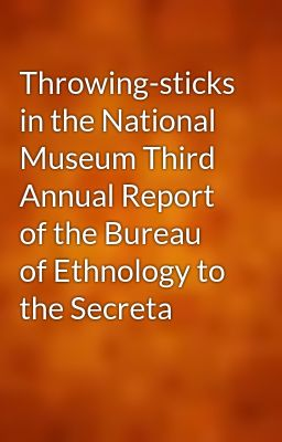 Throwing-sticks in the National Museum Third Annual Report of the Bureau of Ethnology to the Secreta