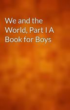 We and the World, Part I A Book for Boys by gutenberg