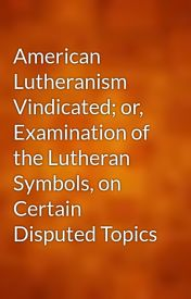 American Lutheranism Vindicated; or  Examination of the Lutheran Symbols  on Certain Disputed Topics by gutenberg