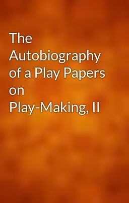 The Autobiography of a Play Papers on Play-Making, II