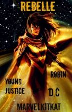Rebelle | Young Justice | Robin Fanfic | DC Comics | Trilogy Book I| by MarvelKitKat